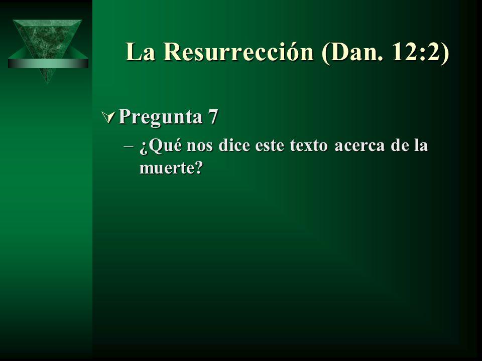La Resurrección (Dan. 12:2) Pregunta 7 Pregunta 7 –¿Qué nos dice este texto acerca de la muerte?