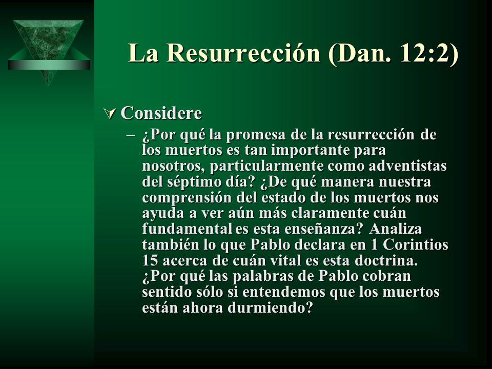 La Resurrección (Dan. 12:2) Considere Considere –¿Por qué la promesa de la resurrección de los muertos es tan importante para nosotros, particularment