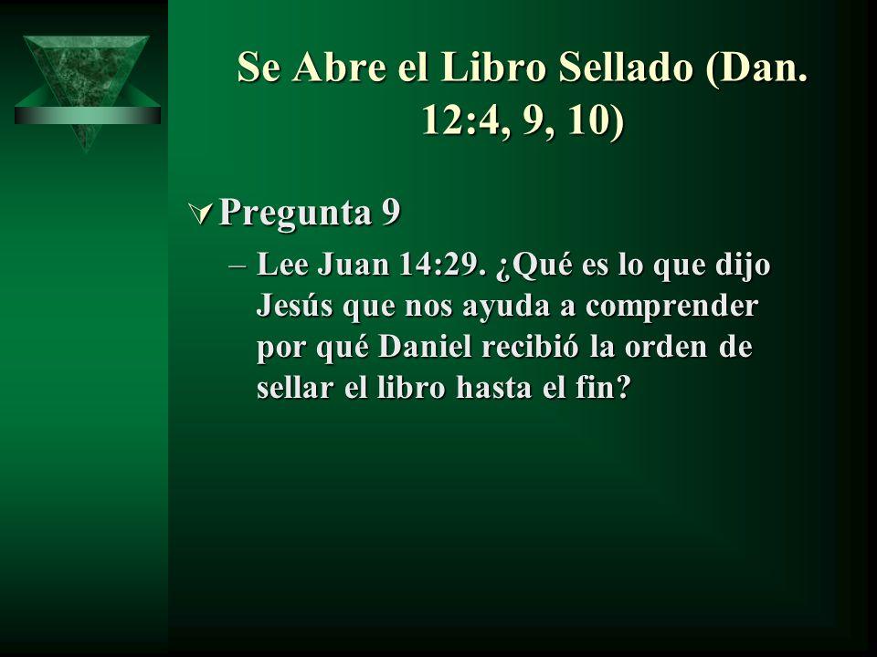 Se Abre el Libro Sellado (Dan. 12:4, 9, 10) Pregunta 9 Pregunta 9 –Lee Juan 14:29. ¿Qué es lo que dijo Jesús que nos ayuda a comprender por qué Daniel
