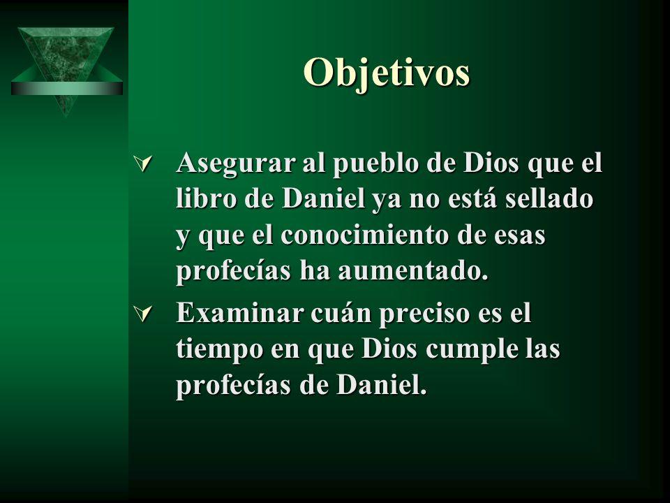 Objetivos Asegurar al pueblo de Dios que el libro de Daniel ya no está sellado y que el conocimiento de esas profecías ha aumentado. Asegurar al puebl