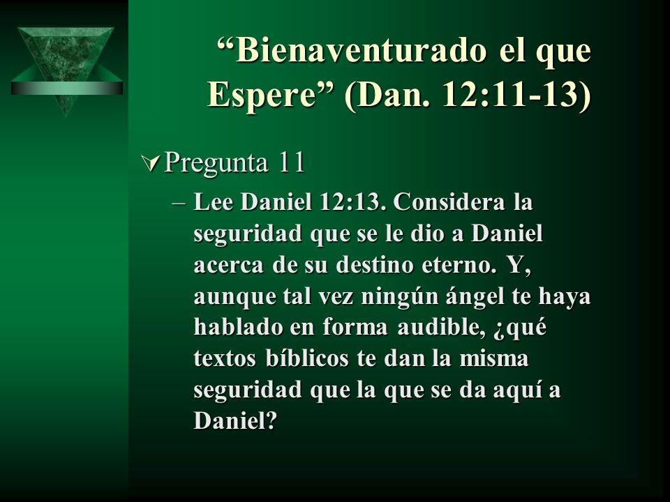 Bienaventurado el que Espere (Dan. 12:11-13) Bienaventurado el que Espere (Dan. 12:11-13) Pregunta 11 Pregunta 11 –Lee Daniel 12:13. Considera la segu