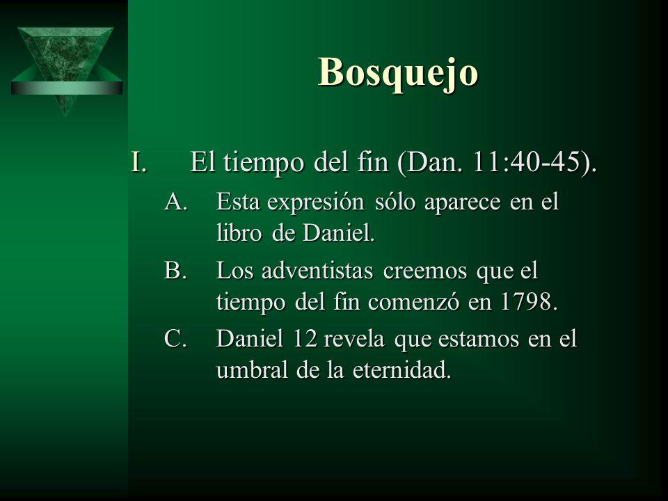 Bosquejo I.El tiempo del fin (Dan. 11:40-45). A.Esta expresión sólo aparece en el libro de Daniel. B.Los adventistas creemos que el tiempo del fin com