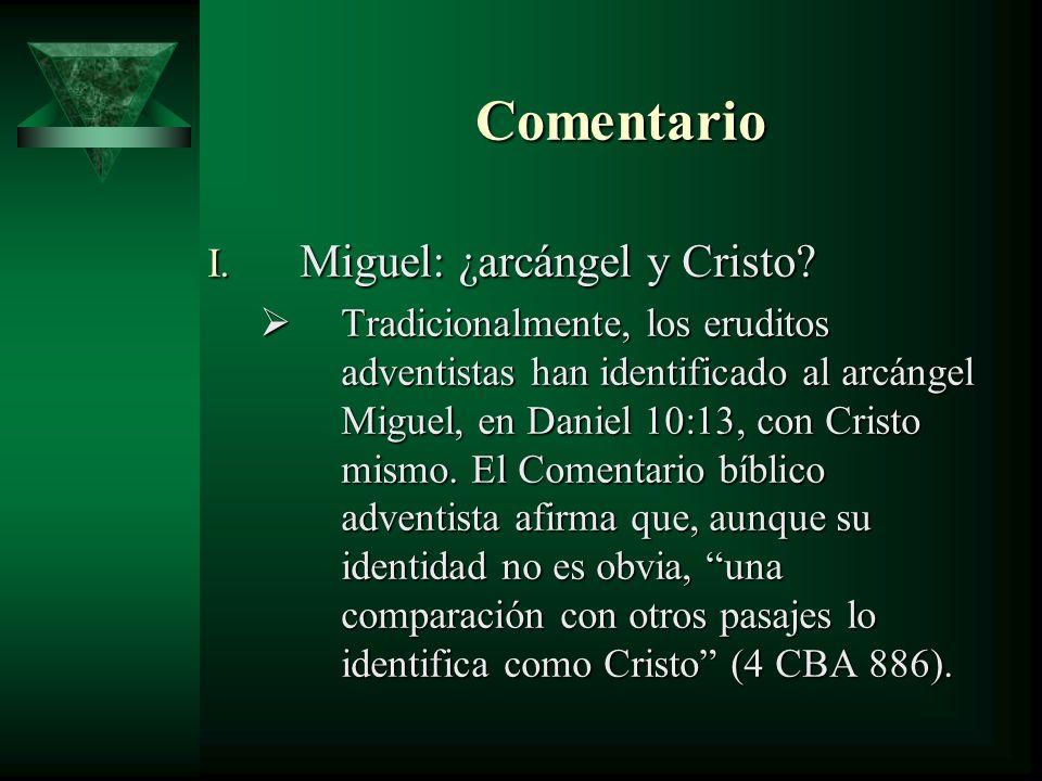 Comentario I. Miguel: ¿arcángel y Cristo? Tradicionalmente, los eruditos adventistas han identificado al arcángel Miguel, en Daniel 10:13, con Cristo