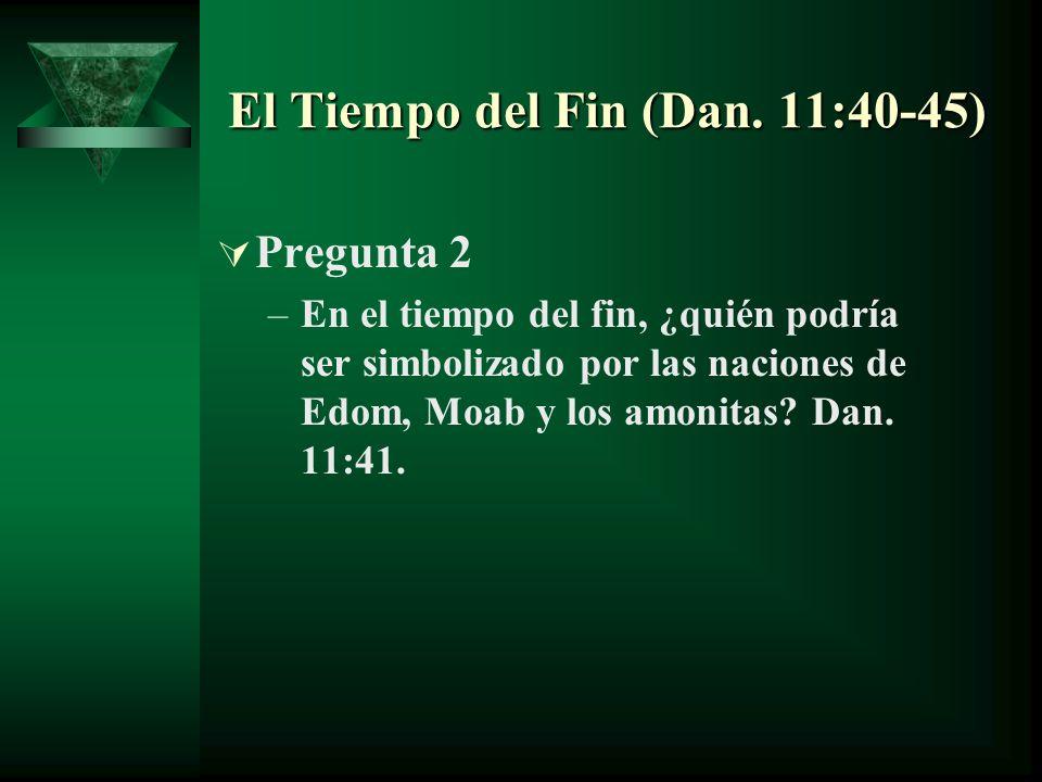 El Tiempo del Fin (Dan. 11:40-45) Pregunta 2 –En el tiempo del fin, ¿quién podría ser simbolizado por las naciones de Edom, Moab y los amonitas? Dan.