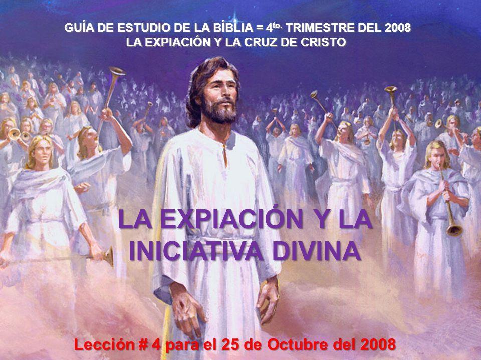 GUÍA DE ESTUDIO DE LA BÍBLIA = 4 to. TRIMESTRE DEL 2008 LA EXPIACIÓN Y LA CRUZ DE CRISTO LA EXPIACIÓN Y LA INICIATIVA DIVINA Lección # 4 para el 25 de