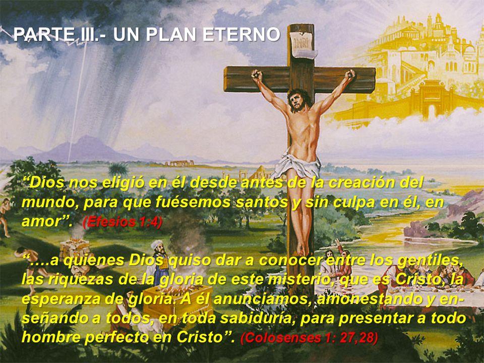 PARTE III.- UN PLAN ETERNO Dios nos eligió en él desde antes de la creación del mundo, para que fuésemos santos y sin culpa en él, en amor. (Efesios 1