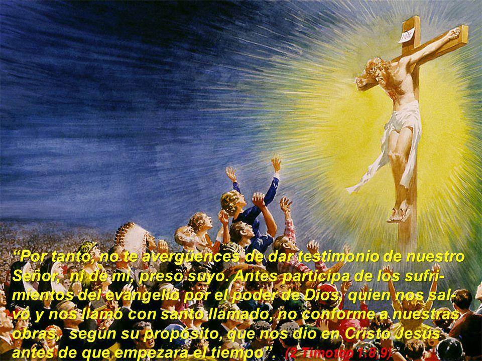 Por tanto, no te avergüences de dar testimonio de nuestro Señor, ni de mi, preso suyo. Antes participa de los sufri- mientos del evangelio por el pode