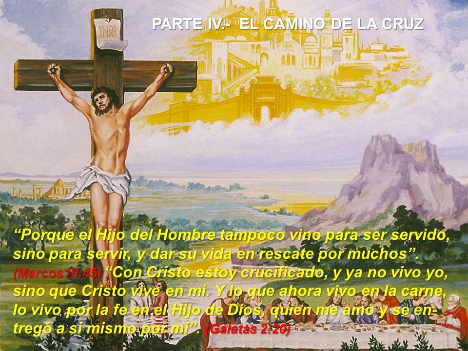 PARTE IV.- EL CAMINO DE LA CRUZ Porque el Hijo del Hombre tampoco vino para ser servido,Porque el Hijo del Hombre tampoco vino para ser servido, sino