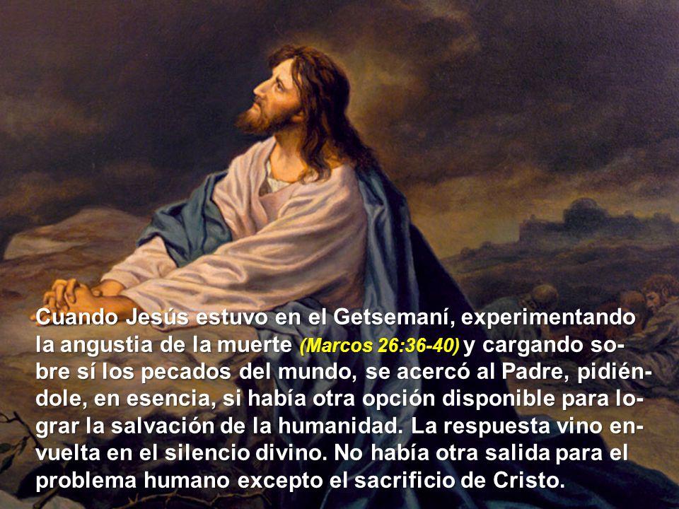 Cuando Jesús estuvo en el Getsemaní, experimentando la angustia de la muerte (Marcos 26:36-40) y cargando so- bre sí los pecados del mundo, se acercó