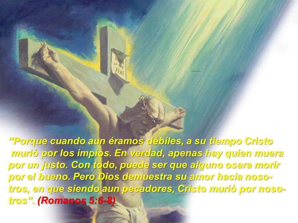 PARTE I.- EL MISTERIO DEL AMOR DE DIOS Porque cuando aun éramos débiles, a su tiempo Cristo murió por los impíos. En verdad, apenas hay quien muera mu