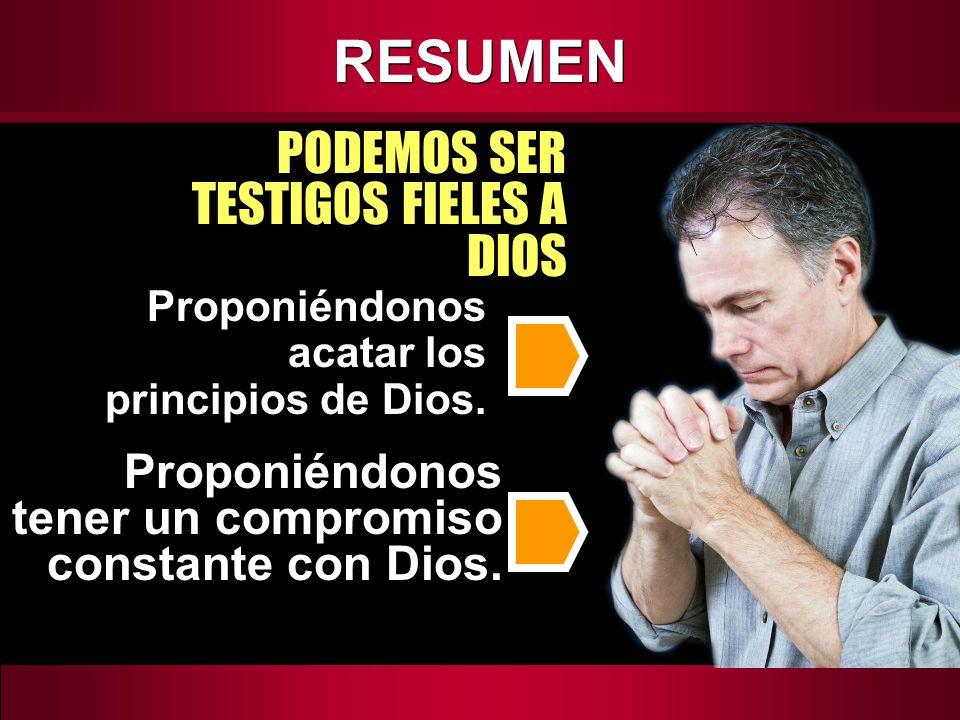 RESUMEN PODEMOS SER TESTIGOS FIELES A DIOS Proponiéndonos acatar los principios de Dios. Proponiéndonos tener un compromiso constante con Dios.