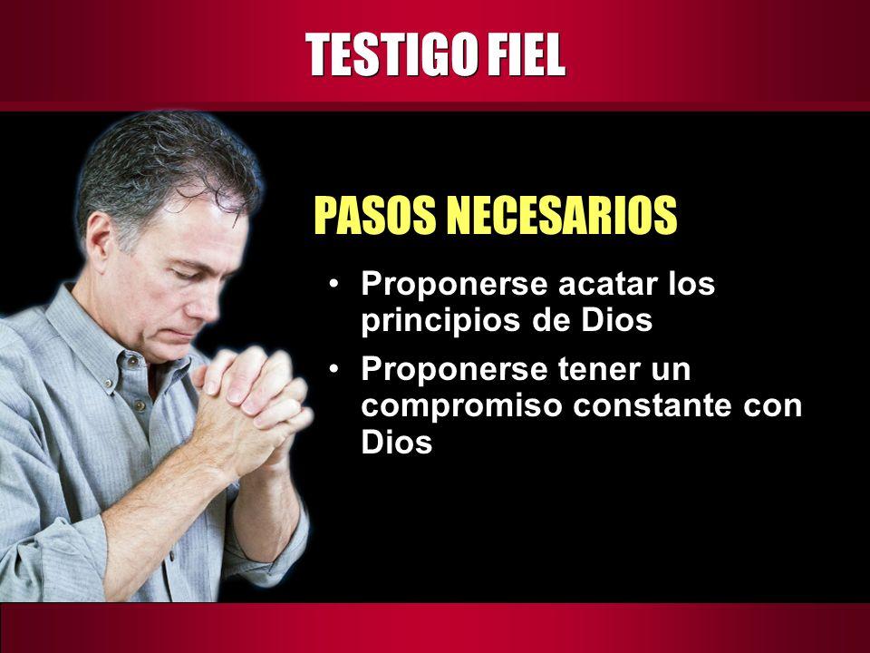 TESTIGO FIEL PASOS NECESARIOS Proponerse acatar los principios de Dios Proponerse tener un compromiso constante con Dios