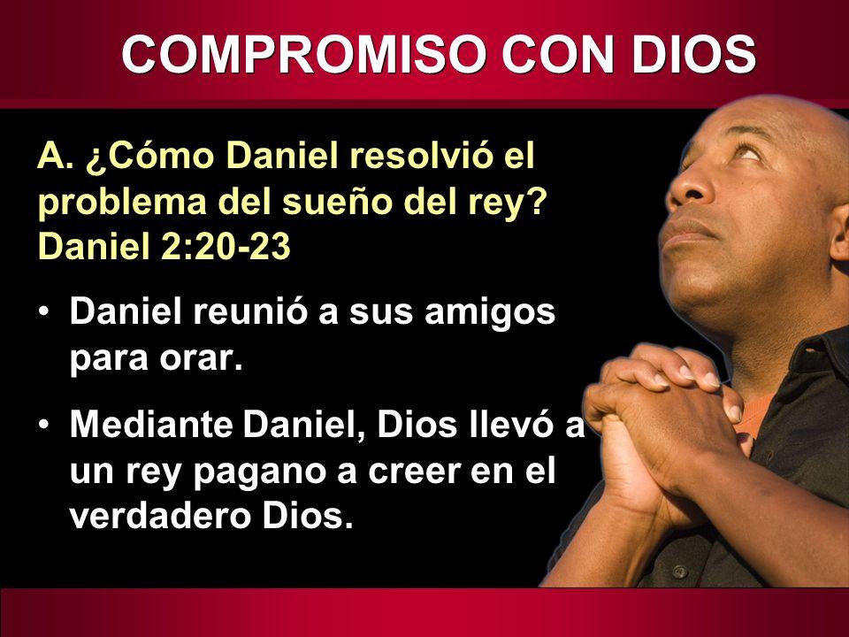 COMPROMISO CON DIOS Daniel reunió a sus amigos para orar. Mediante Daniel, Dios llevó a un rey pagano a creer en el verdadero Dios. A. ¿Cómo Daniel re