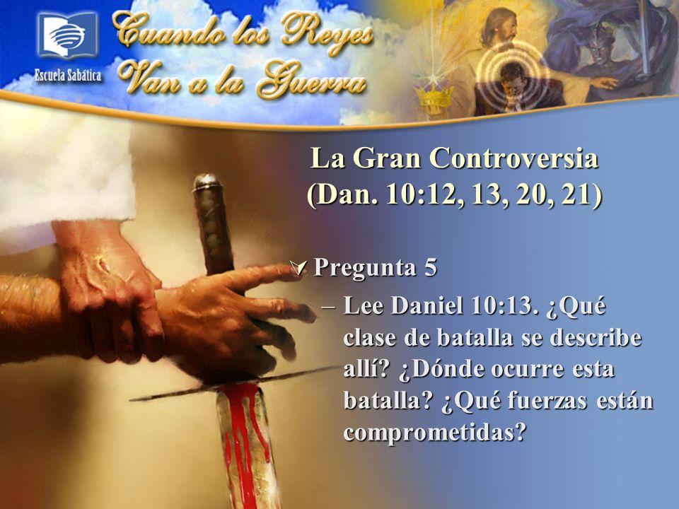 La Gran Controversia (Dan. 10:12, 13, 20, 21) Pregunta 5 Pregunta 5 –Lee Daniel 10:13. ¿Qué clase de batalla se describe allí? ¿Dónde ocurre esta bata