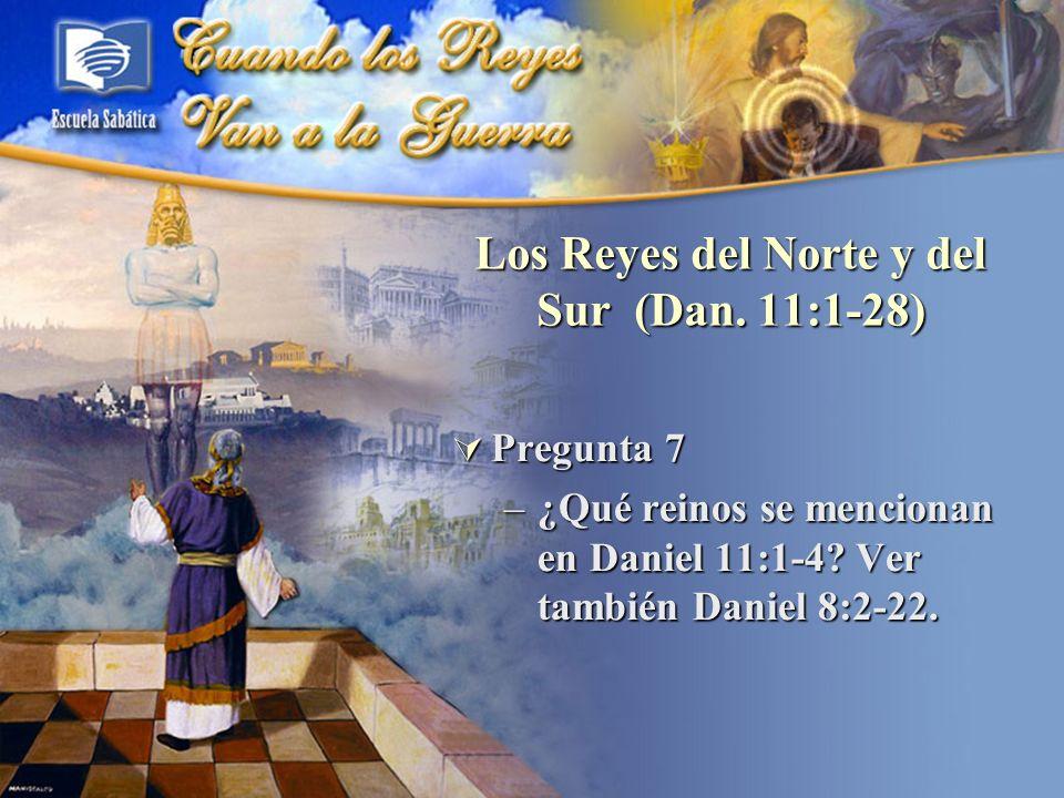 Los Reyes del Norte y del Sur (Dan. 11:1-28) Pregunta 7 Pregunta 7 –¿Qué reinos se mencionan en Daniel 11:1-4? Ver también Daniel 8:2-22.