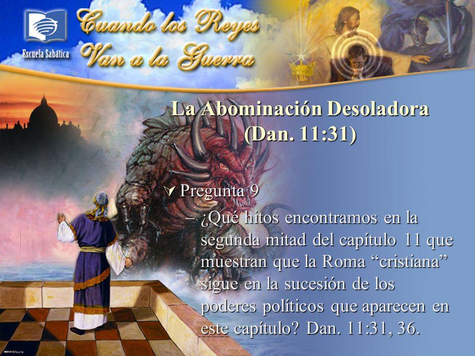 La Abominación Desoladora (Dan. 11:31) Pregunta 9 Pregunta 9 –¿Qué hitos encontramos en la segunda mitad del capítulo 11 que muestran que la Roma cris