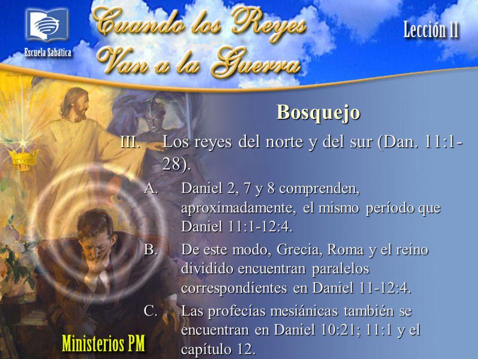 III. Los reyes del norte y del sur (Dan. 11:1- 28). A.Daniel 2, 7 y 8 comprenden, aproximadamente, el mismo período que Daniel 11:1-12:4. B.De este mo