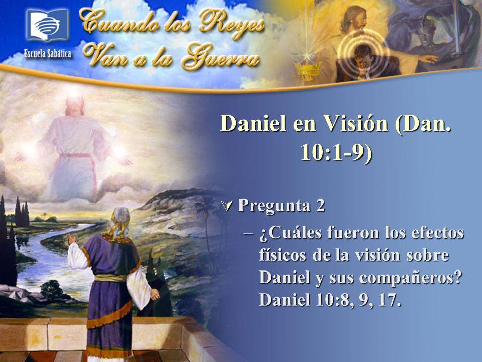 Pregunta 2 Pregunta 2 –¿Cuáles fueron los efectos físicos de la visión sobre Daniel y sus compañeros? Daniel 10:8, 9, 17. Daniel en Visión (Dan. 10:1-