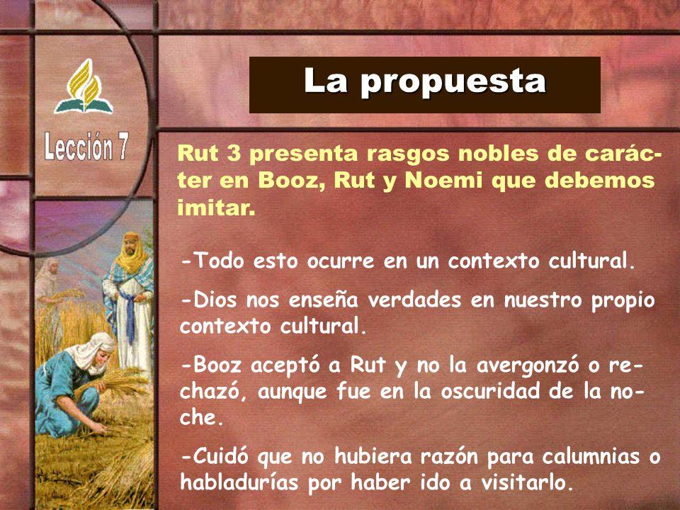 La propuesta Rut 3 presenta rasgos nobles de carác- ter en Booz, Rut y Noemi que debemos imitar. -Todo esto ocurre en un contexto cultural. -Dios nos
