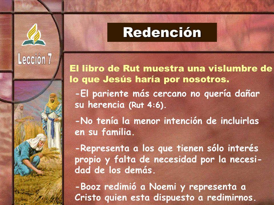 Redención El libro de Rut muestra una vislumbre de lo que Jesús haría por nosotros. -El pariente más cercano no quería dañar su herencia (Rut 4:6). -N