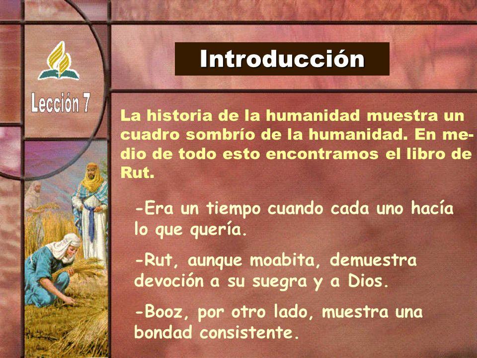 Introducción La historia de la humanidad muestra un cuadro sombrío de la humanidad. En me- dio de todo esto encontramos el libro de Rut. -Era un tiemp
