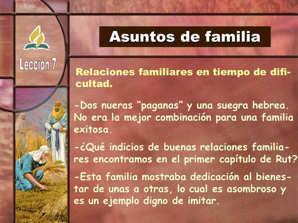 Asuntos de familia Relaciones familiares en tiempo de difi- cultad. -Dos nueras paganas y una suegra hebrea. No era la mejor combinación para una fami