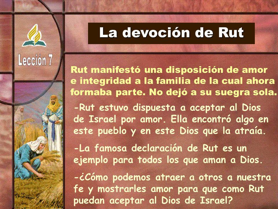 La devoción de Rut Rut manifestó una disposición de amor e integridad a la familia de la cual ahora formaba parte. No dejó a su suegra sola. -Rut estu