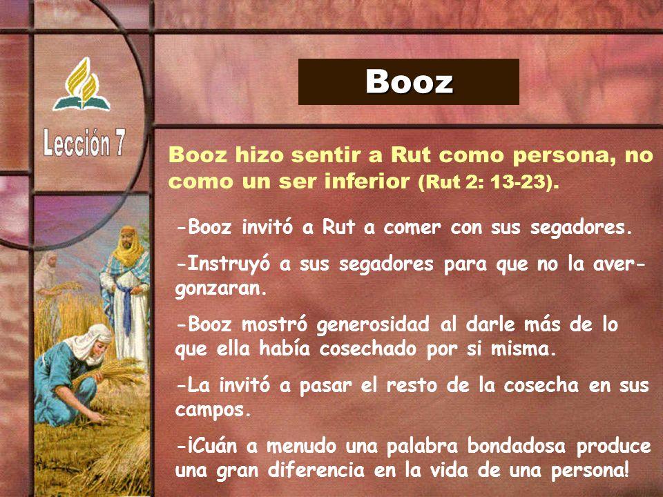 Booz Booz hizo sentir a Rut como persona, no como un ser inferior (Rut 2: 13-23). -Booz invitó a Rut a comer con sus segadores. -Instruyó a sus segado