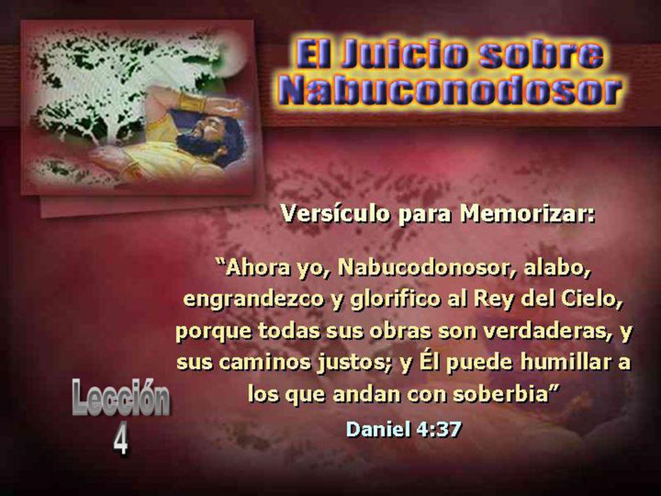 Ahora yo, Nabucodonosor, alabo, engrandezco y glorifico al Rey del Cielo, porque todas sus obras son verdaderas, y sus caminos justos; y Él puede humillar a los que andan con soberbia Daniel 4:37 Ahora yo, Nabucodonosor, alabo, engrandezco y glorifico al Rey del Cielo, porque todas sus obras son verdaderas, y sus caminos justos; y Él puede humillar a los que andan con soberbia Daniel 4:37 Versículo para Memorizar:
