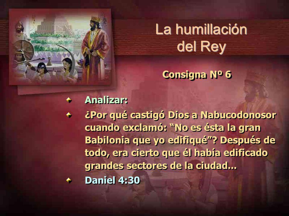 Consigna Nº 6 Analizar: ¿Por qué castigó Dios a Nabucodonosor cuando exclamó: No es ésta la gran Babilonia que yo edifiqué? Después de todo, era ciert