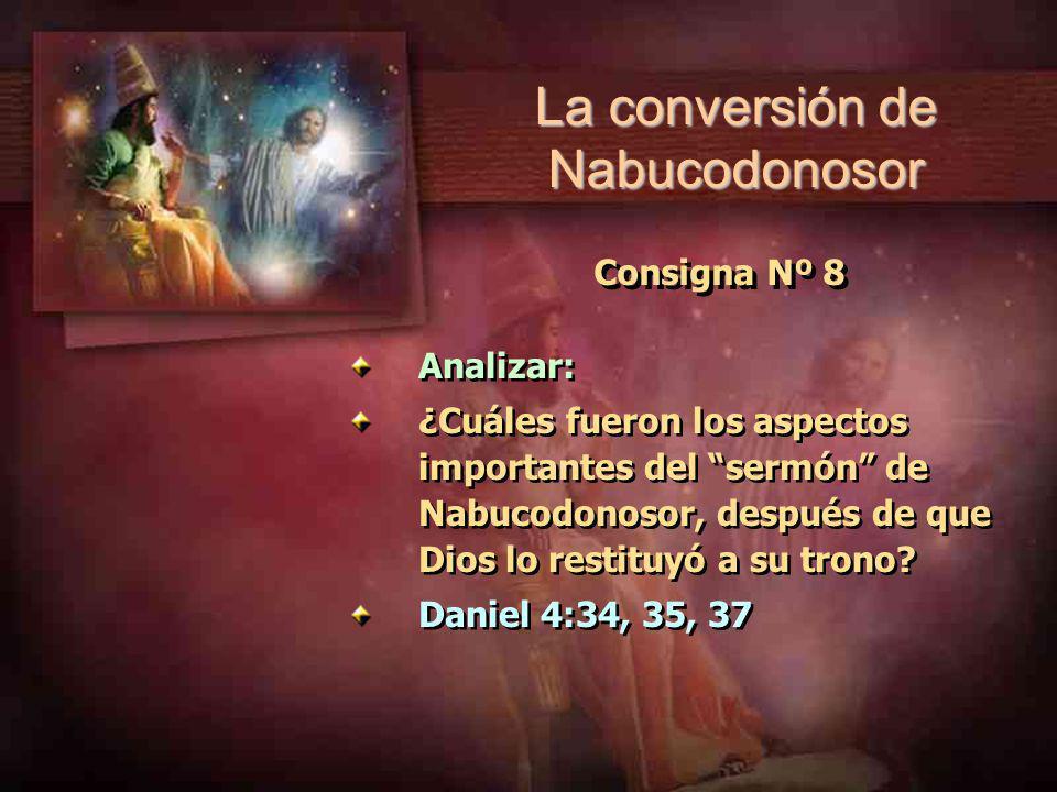 Consigna Nº 8 Analizar: ¿Cuáles fueron los aspectos importantes del sermón de Nabucodonosor, después de que Dios lo restituyó a su trono? Daniel 4:34,