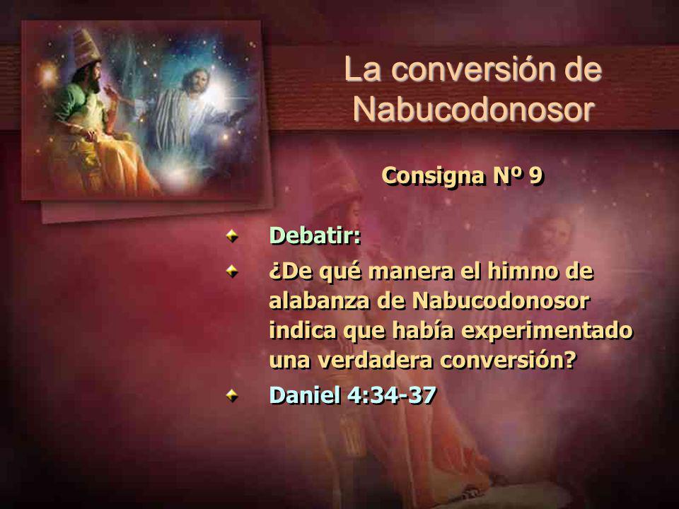 Consigna Nº 9 Debatir: ¿De qué manera el himno de alabanza de Nabucodonosor indica que había experimentado una verdadera conversión? Daniel 4:34-37 De