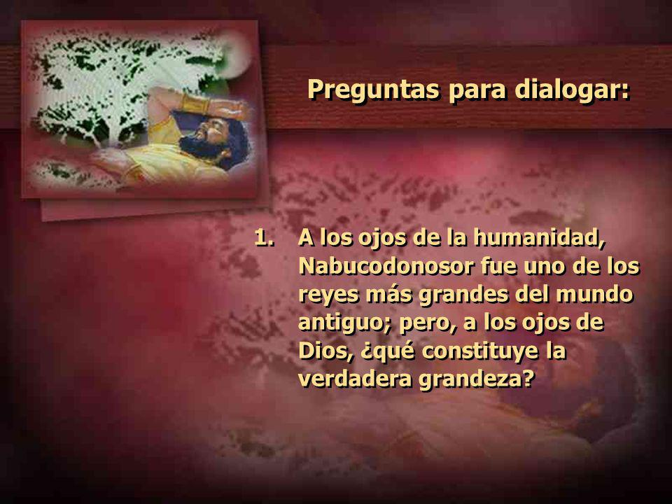 Preguntas para dialogar: 1.A los ojos de la humanidad, Nabucodonosor fue uno de los reyes más grandes del mundo antiguo; pero, a los ojos de Dios, ¿qu