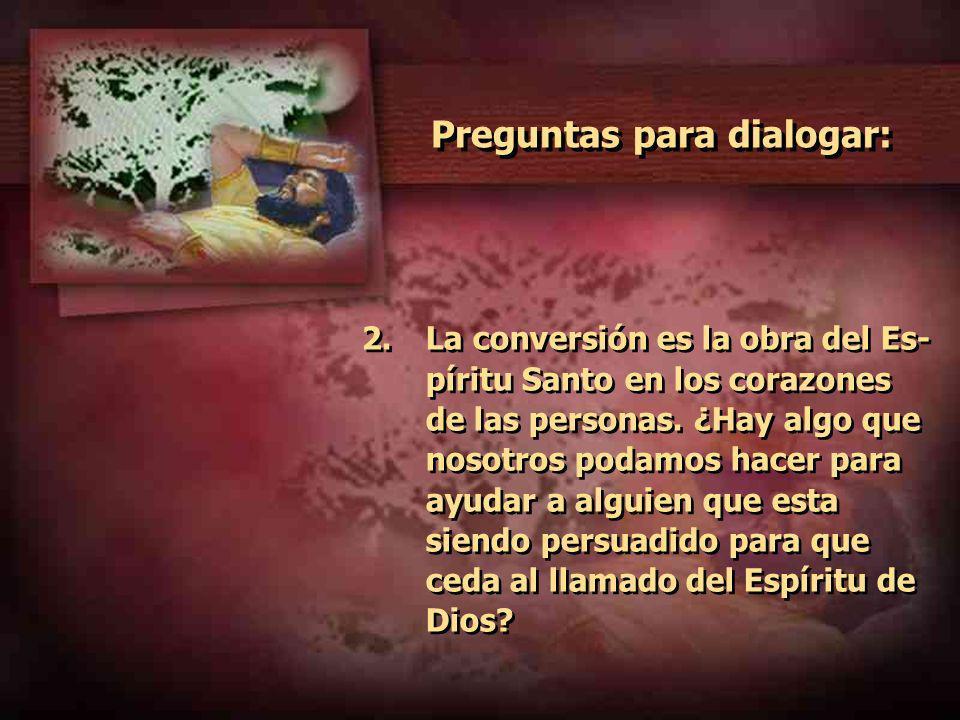 Preguntas para dialogar: 2.La conversión es la obra del Es- píritu Santo en los corazones de las personas. ¿Hay algo que nosotros podamos hacer para a