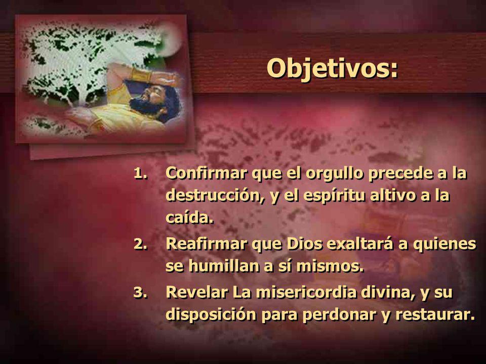 Objetivos: 1. Confirmar que el orgullo precede a la destrucción, y el espíritu altivo a la caída. 2. Reafirmar que Dios exaltará a quienes se humillan
