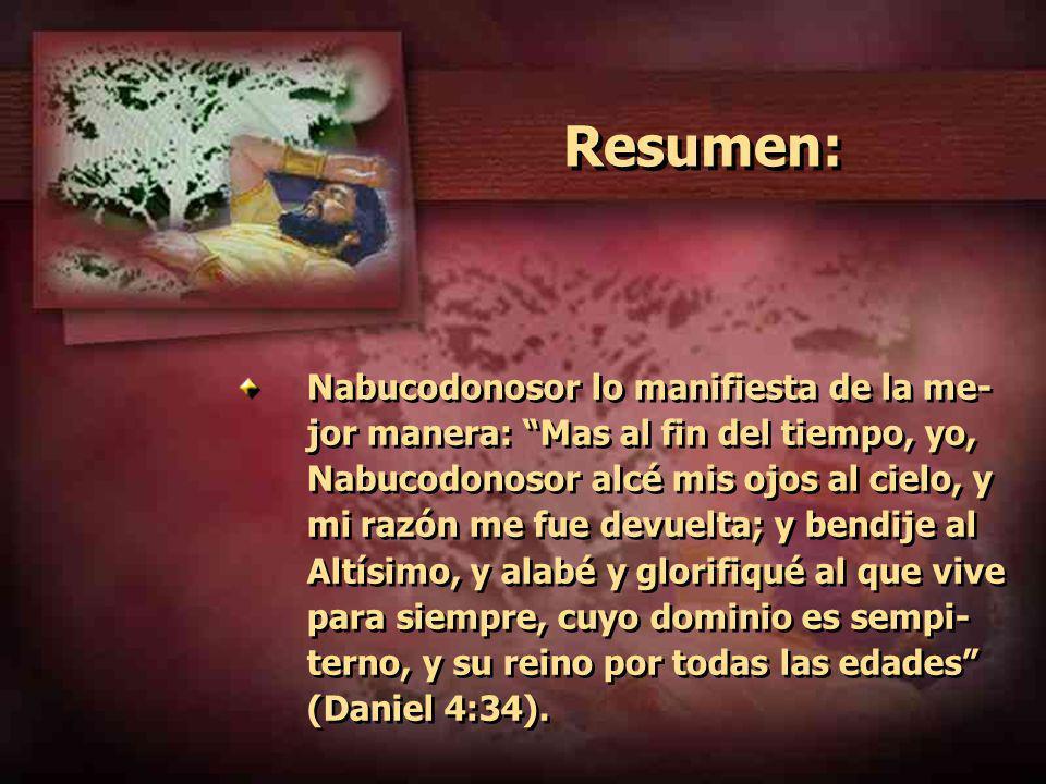 Resumen: Nabucodonosor lo manifiesta de la me- jor manera: Mas al fin del tiempo, yo, Nabucodonosor alcé mis ojos al cielo, y mi razón me fue devuelta; y bendije al Altísimo, y alabé y glorifiqué al que vive para siempre, cuyo dominio es sempi- terno, y su reino por todas las edades (Daniel 4:34).