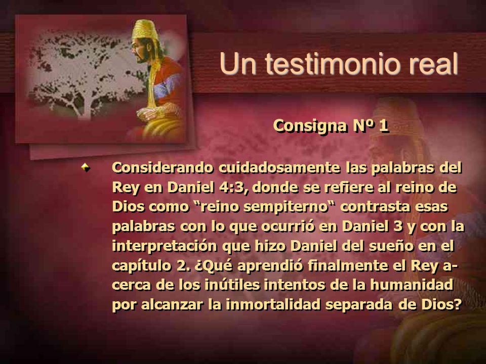 Consigna Nº 1 Considerando cuidadosamente las palabras del Rey en Daniel 4:3, donde se refiere al reino de Dios como reino sempiterno contrasta esas palabras con lo que ocurrió en Daniel 3 y con la interpretación que hizo Daniel del sueño en el capítulo 2.