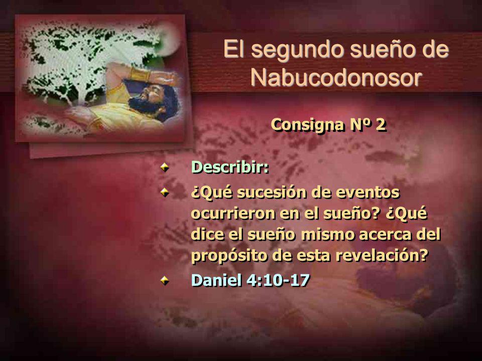 Consigna Nº 2 Describir: ¿Qué sucesión de eventos ocurrieron en el sueño? ¿Qué dice el sueño mismo acerca del propósito de esta revelación? Daniel 4:1