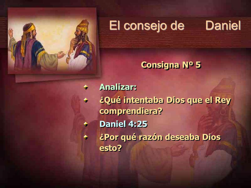 El consejo de Daniel Consigna Nº 5 Analizar: ¿Qué intentaba Dios que el Rey comprendiera? Daniel 4:25 ¿Por qué razón deseaba Dios esto? Analizar: ¿Qué