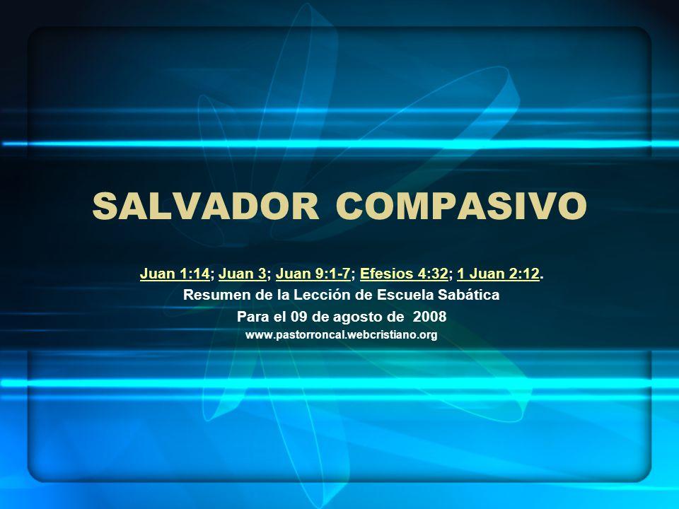 SALVADOR COMPASIVO Juan 1:14Juan 1:14; Juan 3; Juan 9:1-7; Efesios 4:32; 1 Juan 2:12.Juan 3Juan 9:1-7Efesios 4:321 Juan 2:12 Resumen de la Lección de