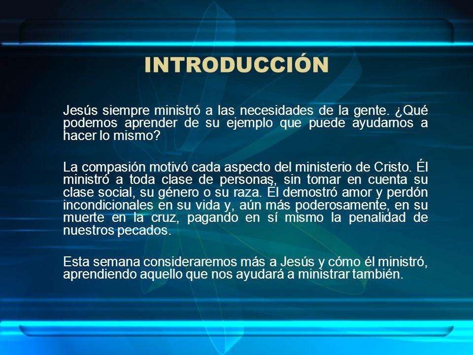 INTRODUCCIÓN Jesús siempre ministró a las necesidades de la gente. ¿Qué podemos aprender de su ejemplo que puede ayudarnos a hacer lo mismo? La compas