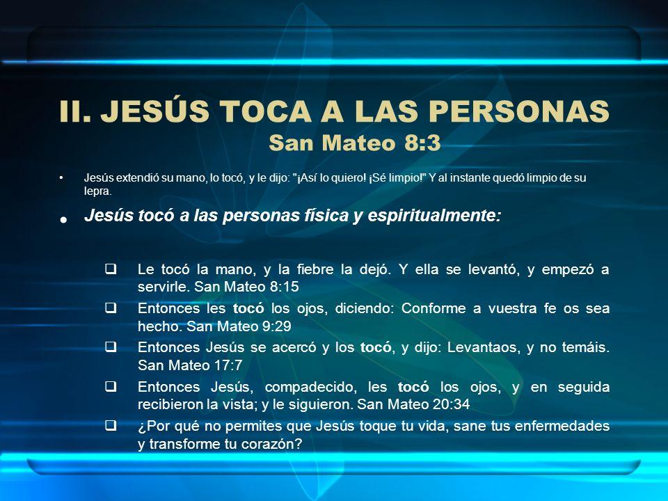 II.JESÚS TOCA A LAS PERSONAS San Mateo 8:3 Jesús extendió su mano, lo tocó, y le dijo: