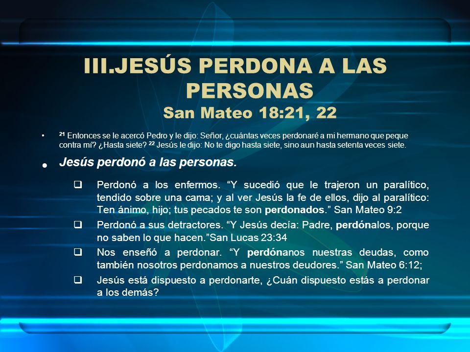 III.JESÚS PERDONA A LAS PERSONAS San Mateo 18:21, 22 21 Entonces se le acercó Pedro y le dijo: Señor, ¿cuántas veces perdonaré a mi hermano que peque