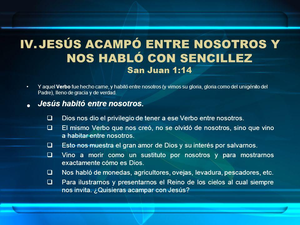 IV.JESÚS ACAMPÓ ENTRE NOSOTROS Y NOS HABLÓ CON SENCILLEZ San Juan 1:14 Y aquel Verbo fue hecho carne, y habitó entre nosotros (y vimos su gloria, glor