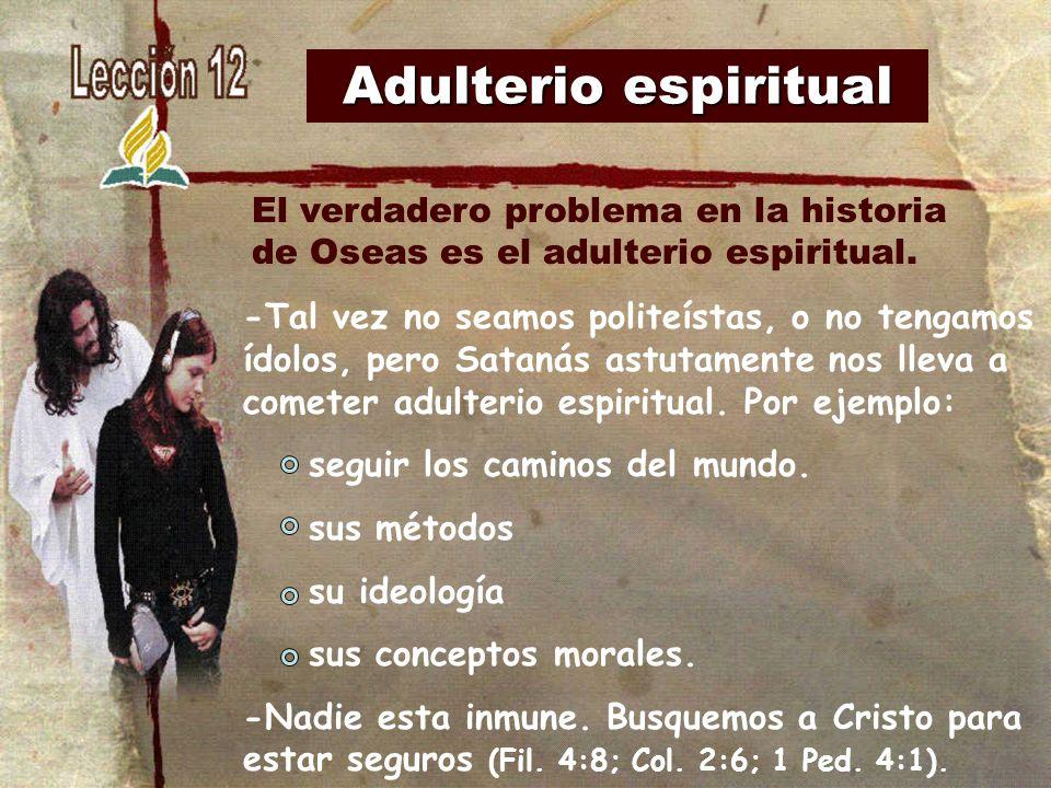 Adulterio espiritual -Tal vez no seamos politeístas, o no tengamos ídolos, pero Satanás astutamente nos lleva a cometer adulterio espiritual. Por ejem