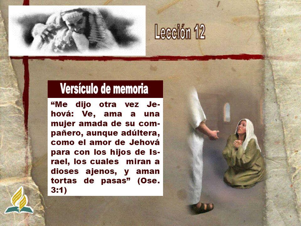 Me dijo otra vez Je- hová: Ve, ama a una mujer amada de su com- pañero, aunque adúltera, como el amor de Jehová para con los hijos de Is- rael, los cu