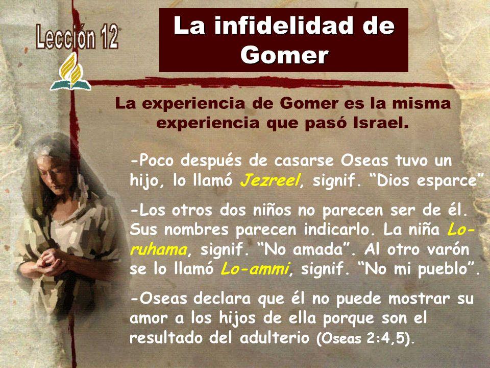 La infidelidad de Gomer -Poco después de casarse Oseas tuvo un hijo, lo llamó Jezreel, signif. Dios esparce -Los otros dos niños no parecen ser de él.