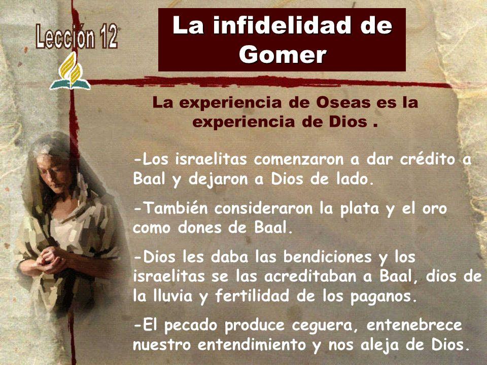 La infidelidad de Gomer -Los israelitas comenzaron a dar crédito a Baal y dejaron a Dios de lado. -También consideraron la plata y el oro como dones d