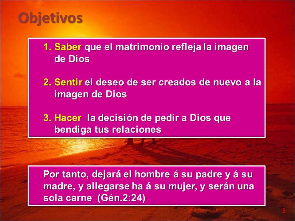Objetivos 1.Saber que el matrimonio refleja la imagen de Dios 2.Sentir el deseo de ser creados de nuevo a la imagen de Dios 3.Hacer la decisión de ped