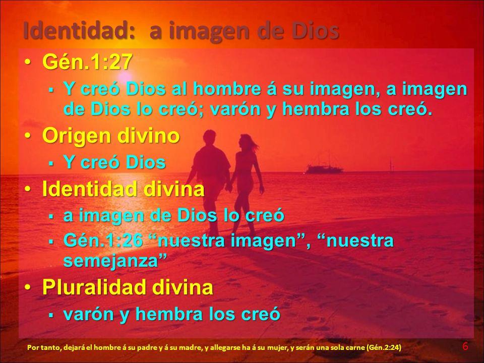 Identidad: a imagen de Dios Gén.1:27Gén.1:27 Y creó Dios al hombre á su imagen, a imagen de Dios lo creó; varón y hembra los creó. Y creó Dios al homb